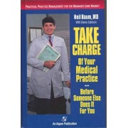 Take Charge of Your Medical Practice... before Someone Else Does it for You by Neil Baum