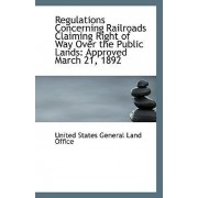 Regulations Concerning Railroads Claiming Right of Way Over the Public Lands by United States General Land Office