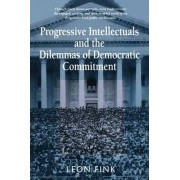 Progressive Intellectuals and the Dilemmas of Democratic Commitment by Leon Fink