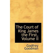 The Court of King James the First, Volume II by Godfrey Goodman