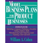 Model Business Plans for Product Businesses by William A. Cohen