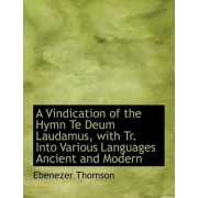 A Vindication of the Hymn Te Deum Laudamus, with Tr. Into Various Languages Ancient and Modern by Ebenezer Thomson