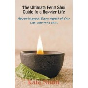 The Ultimate Feng Shui Guide to a Happier Life by Kate Dunn