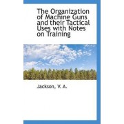 The Organization of Machine Guns and Their Tactical Uses with Notes on Training by V A Jackson