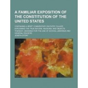 A Familiar Exposition of the Constitution of the United States; Containing a Brief Commentary on Every Clause, Explaining the True Nature, Reasons, by Joseph Story