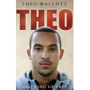 Theo: Growing Up Fast by Theo Walcott