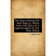 Ten Years Among the Mail Bags Or, Notes from the Diary of a Special Agent of the Post-Office by J Holbrook