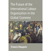 The Future of the International Labour Organization in the Global Economy by Francis Maupain