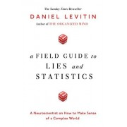 Daniel Levitin A Field Guide to Lies and Statistics: A Neuroscientist on How to Make Sense of a Complex World