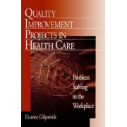 Quality Improvement Projects in Health Care by Eleanor G. Gilpatrick