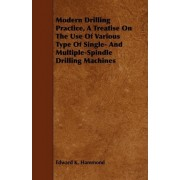 Modern Drilling Practice, A Treatise On The Use Of Various Type Of Single- And Multiple-Spindle Drilling Machines by Edward K. Hammond