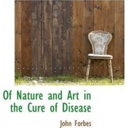 Of Nature and Art in the Cure of Disease by John Forbes