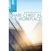 Show Me How to Share Christ in the Workplace by R Larry Moyer