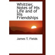 Whittier, Notes of His Life and of His Friendships by James T Fields