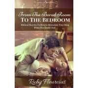 From the Bored Room to the Bedroom: Biblical Secrets on How to Stimulate Your King from the Inside Out!