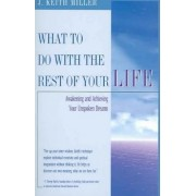 What to Do with the Rest of Your Life by J Keith Miller