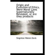 Origin and Evolution of Ethics. Were Moral Laws Supernaturally Revealed, or Are They Products by Singleton Waters Davis