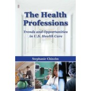 The Health Professions: Trends and Opportunities in U.S. Health Care by Stephanie Chisolm