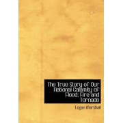 The True Story of Our National Calamity of Flood; Fire and Tornado by Logan Marshall
