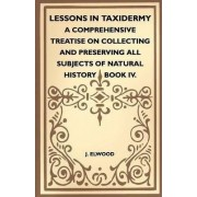 Lessons In Taxidermy - A Comprehensive Treatise On Collecting And Preserving All Subjects Of Natural History - Book IV. by J. Elwood