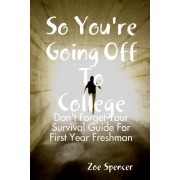 So You're Going Off to College: Don't Forget Your Survival Guide for First Year Freshman