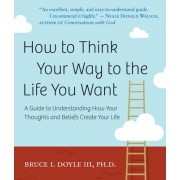 How to Think Your Way to the Life You Want by Bruce I. Doyle