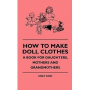 How To Make Doll Clothes - A Book For Daughters, Mothers And Grandmothers by Emily Dow