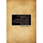 An Argument in Defence of Christianity Taken from the Concessions of the Most Ancient Adversaries by Gregory Sharpe