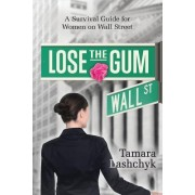 Lose the Gum: A Survival Guide for Women on Wall Street
