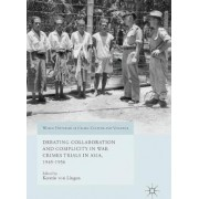Debating Collaboration and Complicity in War Crimes Trials in Asia, 1945-1956 by Kerstin von Lingen