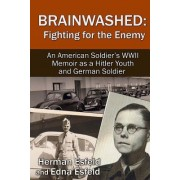 Brainwashed: Fighting for the Enemy: An American Soldier's WWII Memoir as a Hitler Youth and German Soldier
