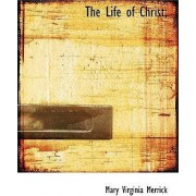 The Life of Christ; by Mary Virginia Merrick