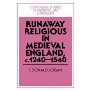Runaway Religious in Medieval England, c.1240-1540 by F. Donald Logan