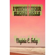 I Think I Hear Sleigh Bells by Virginia C. Foley