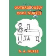 Outrageously Cool Nurses by B A Nurse
