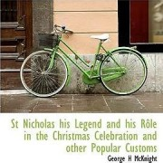 St Nicholas His Legend and His R Le in the Christmas Celebration and Other Popular Customs by George H McKnight