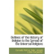 Outlines of the History of Religion to the Spread of the Universal Religions by Cornelis Petrus Tiele