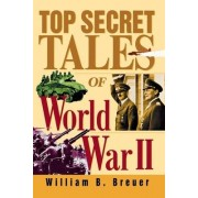 Top Secret Tales of World War II by William B. Breuer