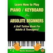 Learn How to Play Piano / Keyboard for Absolute Beginners: A Self Tuition Book for Adults & Teenagers! by Martin Woodward