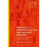 Spirituality, Corporate Culture and American Business: The Neoliberal Ethic and the Spirit of Global Capital