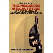 The Role of the Indigenous African Psyche in the Evolution of Human Consciousness by Mike Loutzenhiser