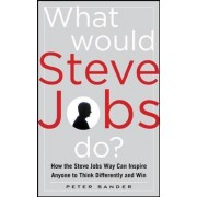 What Would Steve Jobs Do? How the Steve Jobs Way Can Inspire Anyone to Think Differently and Win by Peter Sander