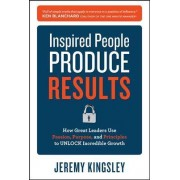 Inspired People Produce Results: How Great Leaders Use Passion, Purpose and Principles to Unlock Incredible Growth by Jeremy Kingsley
