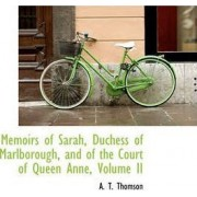 Memoirs of Sarah, Duchess of Marlborough, and of the Court of Queen Anne, Volume II by A T Thomson