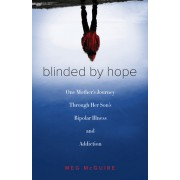 Blinded by Hope: One Mother S Journey Through Her Son S Bipolar Illness and Addiction