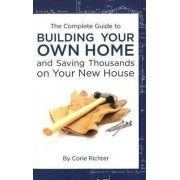 Complete Guide to Building Your Own Home by Corie Richter