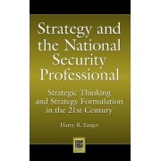 Strategy and the National Security Professional by Harry R. Yarger