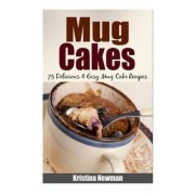 Mug Cakes - 75 Delicious & Easy Mug Cake Recipes by Kristina Newman