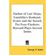 Harbor of Lost Ships; Garafelia's Husband; Scales and the Sword; The Four-Flushers by George P Baker