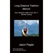 Long Distance Triathlon Memoir - How I Became a Man of Iron with 11 Months Training by Jason Pegler